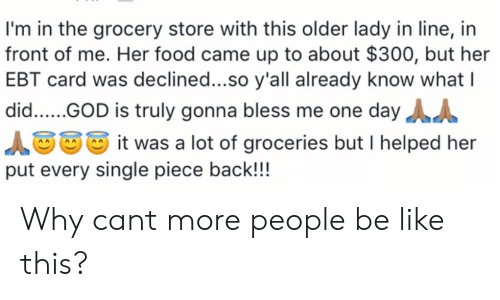 Bless Me: I'm in the grocery store with this older lady in line, in  front of me. Her food came up to about $300, but her  EBT card was declined...so y'all already know what I  did.... GOD is truly gonna bless me one dayA  it was a lot of groceries but I helped her  put every single piece back!!! Why cant more people be like this?