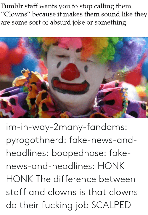 Fake News: im-in-way-2many-fandoms:  pyrogothnerd:  fake-news-and-headlines:  boopednose:   fake-news-and-headlines: HONK HONK  The difference between staff and clowns is that clowns do their fucking job       SCALPED