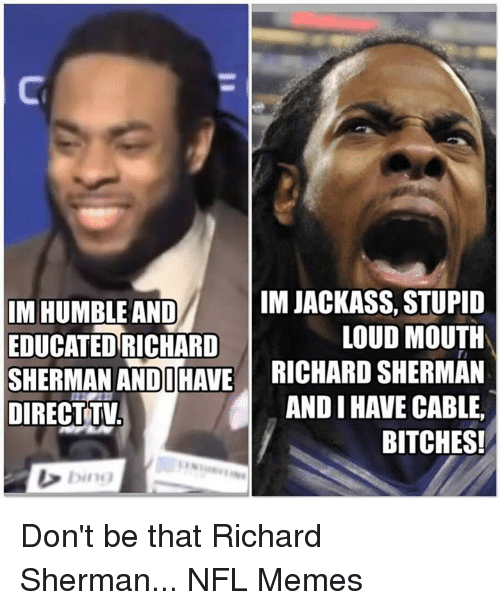 Sherman: IM JACKASS, STUPID  IM HUMBLE AND  EDUCATED RICHARD  LOUD MOUTH  SHERMAN ANDI HAVE  RICHARD sHERMAN  AND I HAVE CABLE,  DIRECT TV  BITCHES!  bing Don't be that Richard Sherman...  NFL Memes