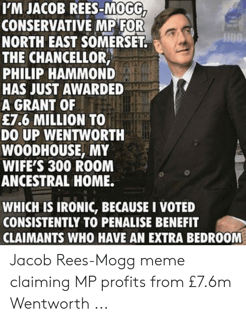 Jacob Meme: I'M JACOB REES-MOGG,  CONSERVATIVE MP FOR  NORTH EAST SOMERSET  THE CHANCELLOR,  PHILIP HAMMOND  HAS JUST AWARDED  A GRANT OF  £7.6 MILLION TO  DO UP WENTWORTH  WOODHOUSE, MY  WIFE'S 300 ROOM  ANCESTRAL HOME.  WHICH IS IRONIC, BECAUSE I VOTED  CONSISTENTLY TO PENALISE BENEFIT  CLAIMANTS WHO HAVE AN EXTRA BEDROOM Jacob Rees-Mogg meme claiming MP profits from £7.6m Wentworth ...