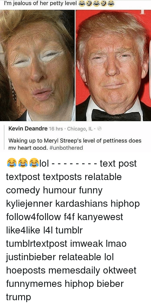 Jealous, Memes, and Meryl Streep: I'm jealous of her petty level  Kevin Deandre 16 hrs Chicago, IL  Waking up to Meryl Streep's level of pettiness does  mv heart a ood. 😂😂😂lol - - - - - - - - text post textpost textposts relatable comedy humour funny kyliejenner kardashians hiphop follow4follow f4f kanyewest like4like l4l tumblr tumblrtextpost imweak lmao justinbieber relateable lol hoeposts memesdaily oktweet funnymemes hiphop bieber trump