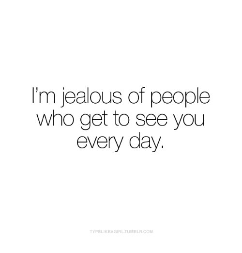 Im Jealous: I'm jealous of people  who get to see you  every day.  TYPELIKEAGIRLTUMBLR.COM