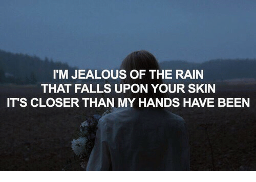 Im Jealous: I'M JEALOUS OF THE RAIN  THAT FALLS UPON YOUR SKIN  IT'S CLOSER THAN MY HANDS HAVE BEEN