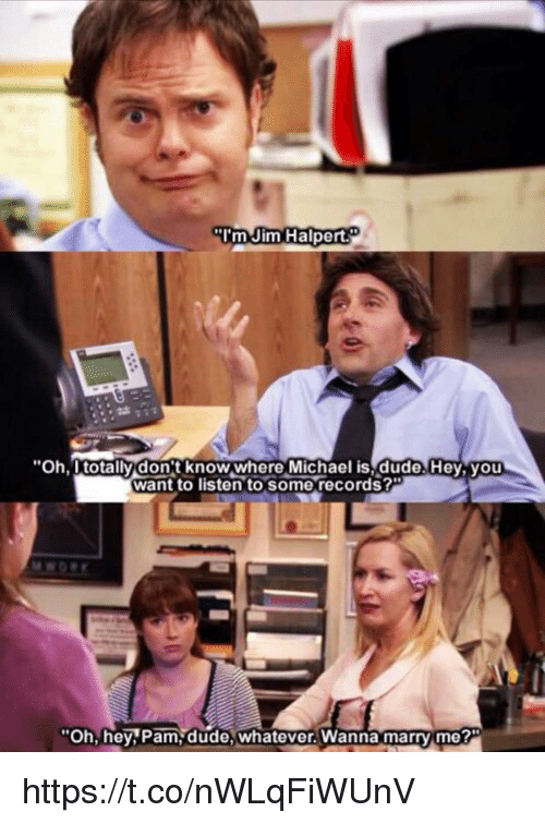 """Jim Halpert: """"I'm Jim Halpert  """"Oh, totally don't Michael is dude.Hey, you  want to listen to some records?""""  """"Oh, hey Pam dude, whatever. Wanna marry me? https://t.co/nWLqFiWUnV"""