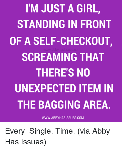 Unexpectancy: I'M JUST A GIRL,  STANDING IN FRONT  OF A SELF-CHECKOUT,  SCREAMING THAT  THERE'S NO  UNEXPECTED ITEM IN  THE BAGGING AREA  WWW. ABBY HASISSUES.COM Every. Single. Time. (via Abby Has Issues)