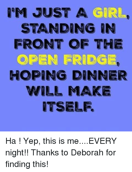 Dank, Girls, and Hope: IM JUST A  GIRL.  STANDING IN  FRONT OF THE  OPEN FRIDGE  HOPING DINNER  WILL MAKE  ITSELF. Ha ! Yep, this is me....EVERY night!!    Thanks to Deborah for finding this!