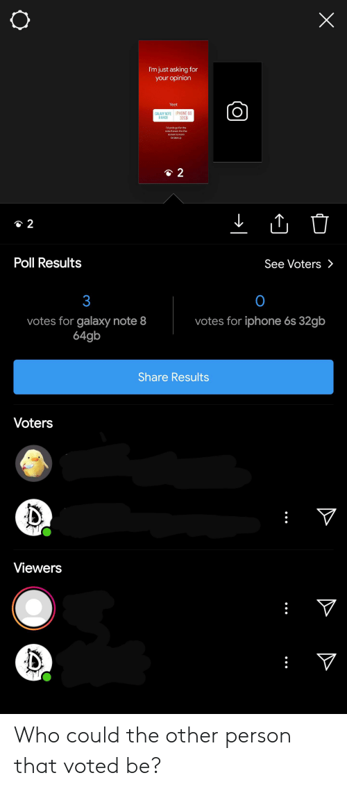 Galaxy Note: I'm just asking for  your opinion  Yeet  O  IPHONE 6S  32GB  CALAXY NOTE  864CB  I'd prob go for the  note 8 even tho the  screen is more  broken p  2  2  Poll Results  See Voters >  3  O  votes for iphone 6s 32gb  votes for galaxy note 8  64gb  Share Results  Voters  Viewers  X Who could the other person that voted be?