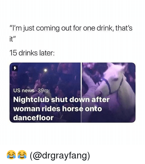 "Memes, News, and Horse: ""I'm just coming out for one drink, that's  it""  15 drinks later:  US news 39m  Nightclub shut down after  woman rides horse onto  dancefloor 😂😂 (@drgrayfang)"