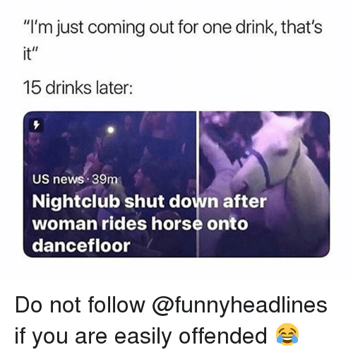 "News, Horse, and Trendy: ""I'm just coming out for one drink, that's  it""  15 drinks later:  US news 39m  Nightclub shut down after  woman rides horse onto  dancefloor Do not follow @funnyheadlines if you are easily offended 😂"
