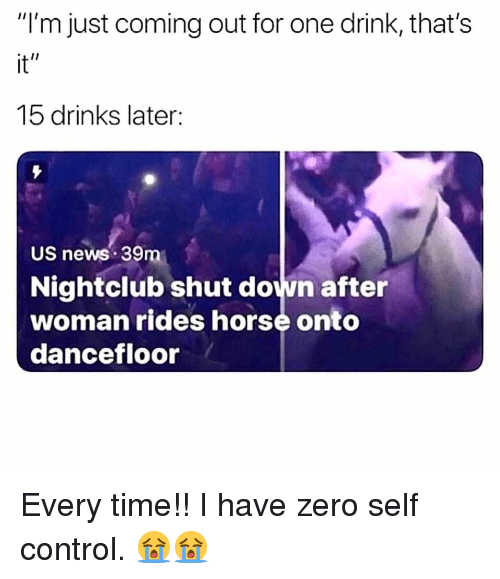 """Memes, News, and Zero: """"I'm just coming out for one drink, that's  it""""  15 drinks later  US news 39m  Nightclub shut down after  woman rides horse onto  dancefloor Every time!! I have zero self control. 😭😭"""
