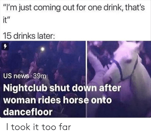 """One Drink: """"I'm just coming out for one drink, that's  it""""  15 drinks later:  US news 39m  Nightclub shut down after  woman rides horse onto  dancefloor I took it too far"""