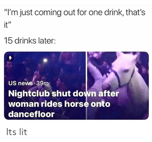 """One Drink: """"I'm just coming out for one drink, that's  it""""  15 drinks later:  US news 39m  Nightclub shut down after  woman rides horse onto  dancefloor Its lit"""