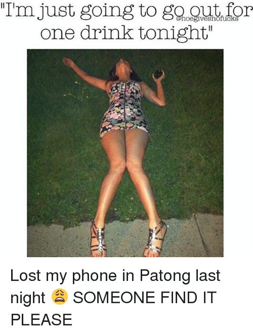 """Phone, Lost, and Girl Memes: """"Im just going to go gut for  one drink tonight""""  IITI Lost my phone in Patong last night 😩 SOMEONE FIND IT PLEASE"""