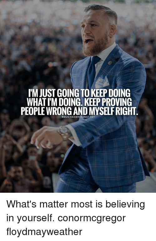 Memes, 🤖, and What: IM JUST GOING TO KEEP DOING  WHAT I'M DOING. KEEP PROVING  PEOPLE WRONG AND MYSELF RIGHT What's matter most is believing in yourself. conormcgregor floydmayweather