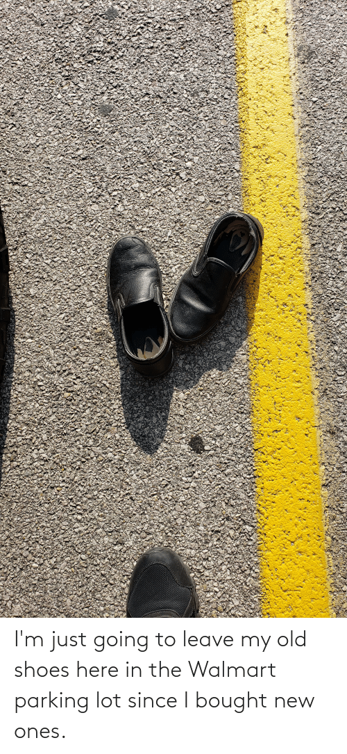 Walmart: I'm just going to leave my old shoes here in the Walmart parking lot since I bought new ones.