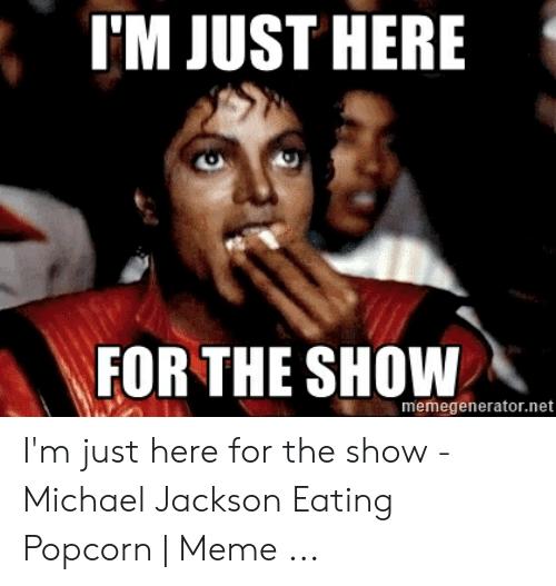 michael jackson eating popcorn: I'M JUST HERE  FOR THE SHOW  memegenerator.net I'm just here for the show - Michael Jackson Eating Popcorn | Meme ...