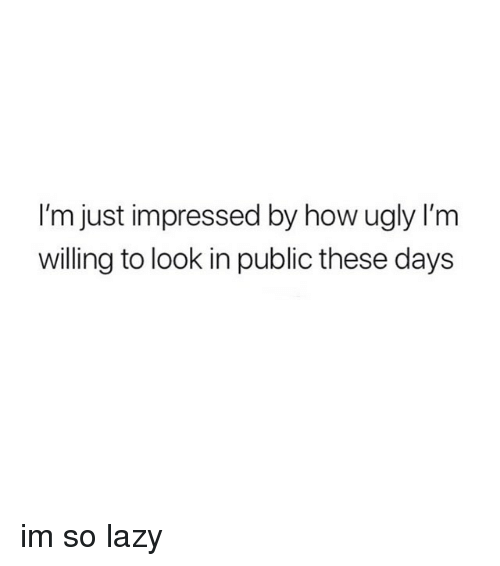 Lazy, Ugly, and Girl Memes: I'm just impressed by how ugly l'm  willing to look in public these days im so lazy