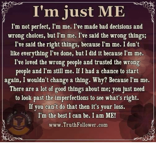 Bad, Love, and Memes: I'm just ME  I'm not perfect, I'm me. I've made bad decisions and  wrong choices, but I'm me. I've said the wrong things;  I've said the right things, because I'm me. I don't  like everything I've done, but I did it because I'm me.  I've loved the wrong people and trusted the wrong  people and I'm still me. If I had a chance to start  again, I wouldn't change a thing. Why? Because I'm me.  There are a lot of good things about me; you just need  to look past the imperfections to see what's right.  If you can't do that then it's your loss.  I'm the best I can be. I am ME  www.TruthFollower.com