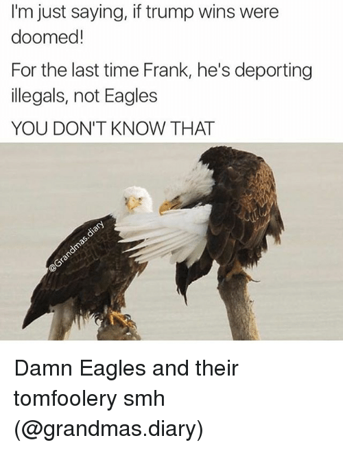 were doomed: I'm just saying, if trump wins were  doomed!  For the last time Frank, he's deporting  illegals, not Eagles  YOU DON'T KNOW THAT Damn Eagles and their tomfoolery smh (@grandmas.diary)