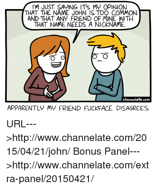 Apparently, Friends, and Memes: I'M JUST SAYING ITS MY OPINION  THAT THE NAME JOHN ISTOO COMMON  AND THAT ANY FRIEND OF MINE WITH  THAT NAME NEEDS A NICKNAME  O O  channelate.com  APPARENTLY MY FRIEND FUCKFACE DISAGREES URL--->http://www.channelate.com/2015/04/21/john/ Bonus Panel--->http://www.channelate.com/extra-panel/20150421/