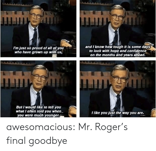 mr rogers: I'm just so proud of all of you  who have grown up with us,  and I know how tough it is some deys  to look with hope and confidence  on the months and years ahead.  But I would like to tell you  whet I ofteold you when  you were much younger.  I like you just the way you are. awesomacious:  Mr. Roger's final goodbye