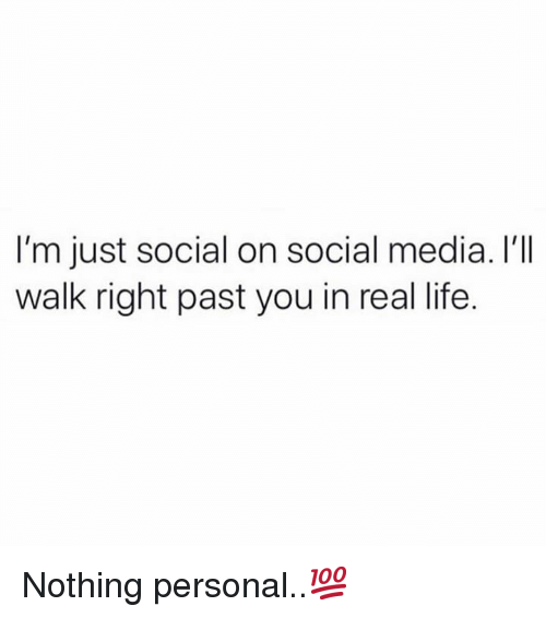 nothing personal: I'm just social on social media. I'I  walk right past you in real life. Nothing personal..💯