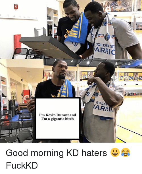 Bitch, Kevin Durant, and Memes: I'm Kevin Durant and  I'm a gigantic bitch.  GOLDEN ST  ARRI  17 24 42  GOLD Good morning KD haters 😀😂 FuckKD