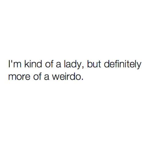 Definitely, Relationships, and Lady: I'm kind of a lady, but definitely  more of a weirdo.