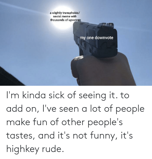 Its Not Funny: I'm kinda sick of seeing it. to add on, I've seen a lot of people make fun of other people's tastes, and it's not funny, it's highkey rude.