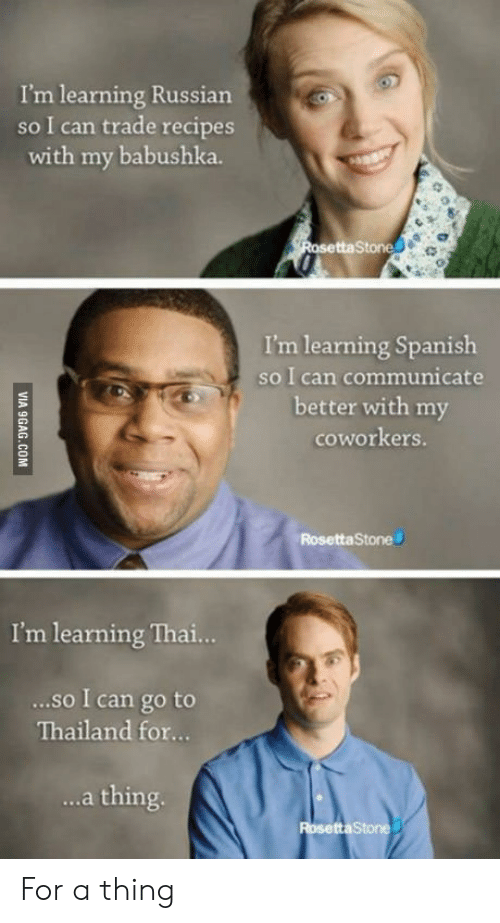 Russian: I'm learning Russian  so I can trade recipes  with my babushka.  taStone  I'm learning Spanish  so I can communicate  better with my  coworkers.  RosettaStone  I'm learning Thai..  ...so I can go to  Thailand for...  ..a thing For a thing
