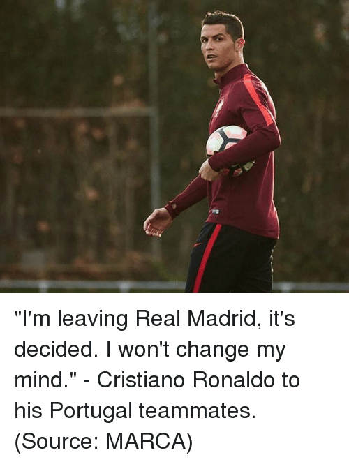 """Cristiano Ronaldo, Memes, and Real Madrid: """"I'm leaving Real Madrid, it's decided. I won't change my mind."""" - Cristiano Ronaldo to his Portugal teammates. (Source: MARCA)"""