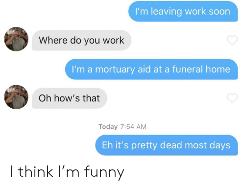 eh: I'm leaving work soon  Where do you work  I'm a mortuary aid at a funeral home  Oh how's that  Today 7:54 AM  Eh it's pretty dead most days I think I'm funny