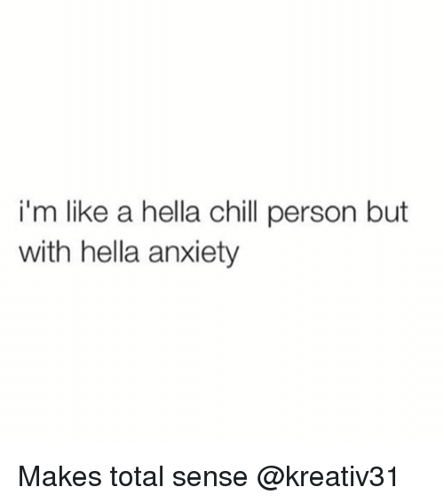 Chill, Anxiety, and Girl Memes: i'm like a hella chill person but  with hella anxiety Makes total sense @kreativ31