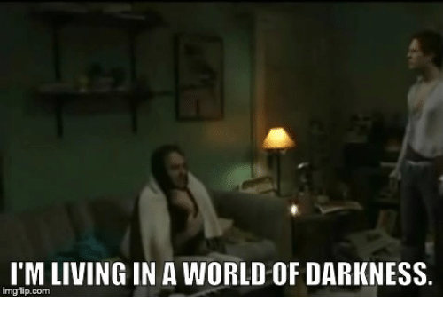 world of darkness: I'M LIVING IN A WORLD OF DARKNESS.  imgflip.com