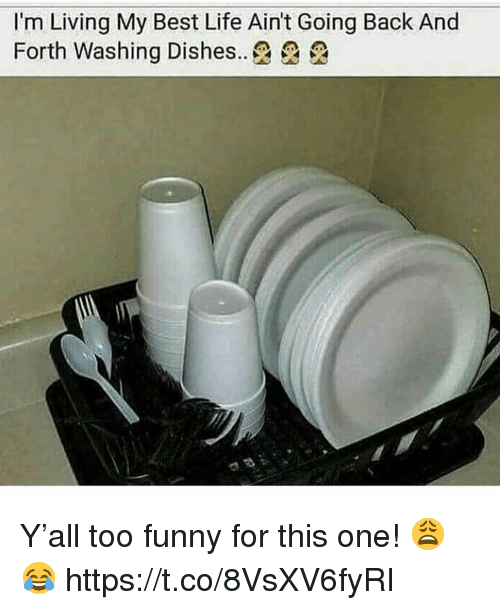 washing dishes: I'm Living My Best Life Ain't Going Back And  Forth Washing Dishes..£ £ Y'all too funny for this one! 😩😂 https://t.co/8VsXV6fyRI