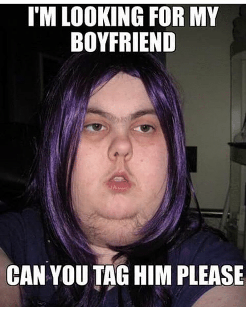 Memes, 🤖, and Can You Tag: I'M LOOKING FOR MY  BOYFRIEND  CAN YOU TAG HIM PLEASE