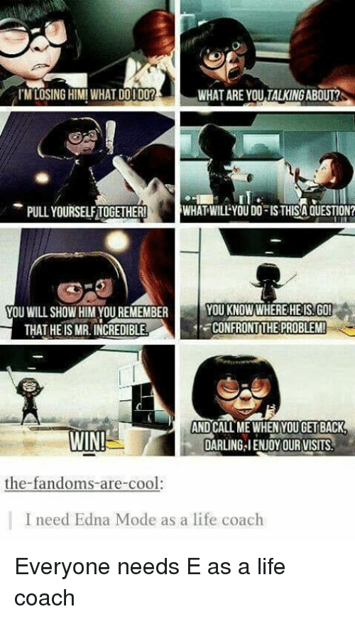 edna mode: I'M LOSING HIM! WHAT DOI DO?  WHAT ARE YOU,TALKING ABOUT?  -PULL YOURSELF TOGETHER!  WHAT WILLEYOU DOFISTHISA QUESTION?  YOU KNOWWHEREHEIS.GO  CONFRONTTHE PROBLEM!  YOU WILL SHOW HIM YOU REMEMBER  THAT HEISMR. INCREDIBLE  WIN  AND CALL ME WHEN YOU GET BACK  DARLING IENJOY OUR VISITS  the-fandoms-are-cool:  I need Edna Mode as a life coach Everyone needs E as a life coach