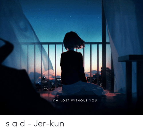 lost without you: I'M LOST WITHOUT YOU s a d  - Jer-kun