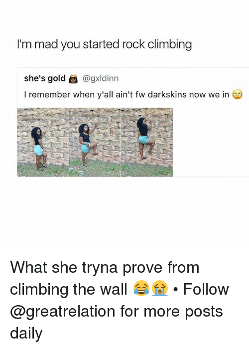 Climbing, Memes, and Mad: I'm mad you started rock climbing  she's gold @gxldinn  I remember when y'all ain't fw darkskins now we in What she tryna prove from climbing the wall 😂😭 • Follow @greatrelation for more posts daily