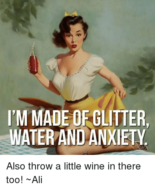 Ali, Memes, and Wine: I'M MADE OF GLITTER  WATER AND ANXIETY. Also throw a little wine in there too! ~Ali