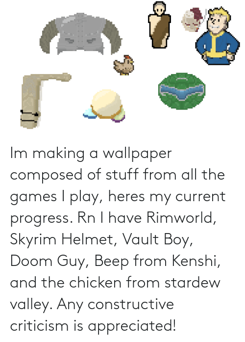 helmet: Im making a wallpaper composed of stuff from all the games I play, heres my current progress. Rn I have Rimworld, Skyrim Helmet, Vault Boy, Doom Guy, Beep from Kenshi, and the chicken from stardew valley. Any constructive criticism is appreciated!