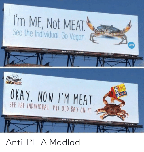 Anti Peta: I'm ME, Not MEAT  See the Individual. Go Vegan  PTA  Moryland  OKAY, NOW I'M MEAT  SEE THE INDIVIDUAL PUT OLD BAY ON IT  040  OLD BAY Anti-PETA Madlad