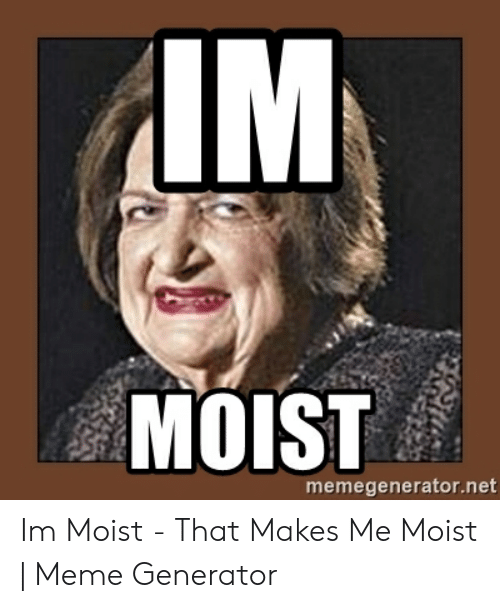 That Makes Me Moist Meme: IM  MOIST  memegenerator.net Im Moist - That Makes Me Moist | Meme Generator
