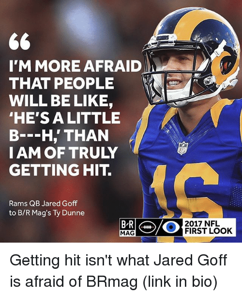 Be Like, Nfl, and Sports: I'M MORE AFRAID  THAT PEOPLE  WILL BE LIKE,  HE'S ALITTLE  B--H,' THAN  IAM OF TRULY  GETTING HIT.  Rams QB Jared Goff  to B/R Mag's Ty Dunne  2017 NFL  MAG  FIRST LOOK Getting hit isn't what Jared Goff is afraid of BRmag (link in bio)