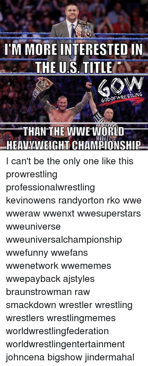 rko: I'M MORE INTERESTED IN  THE US TITLE  GODOF WRESTLING  THAN THE WWE WORLD  HEAVYWEIGHT CHAMPIONSHIP I can't be the only one like this prowrestling professionalwrestling kevinowens randyorton rko wwe wweraw wwenxt wwesuperstars wweuniverse wweuniversalchampionship wwefunny wwefans wwenetwork wwememes wwepayback ajstyles braunstrowman raw smackdown wrestler wrestling wrestlers wrestlingmemes worldwrestlingfederation worldwrestlingentertainment johncena bigshow jindermahal