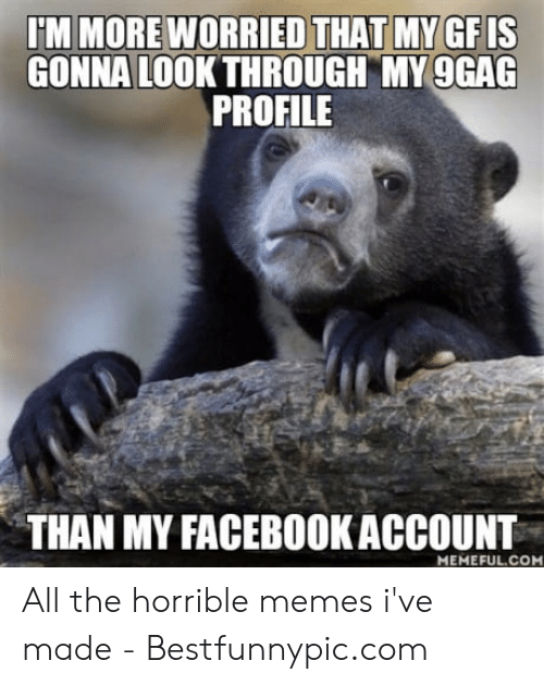 Bestfunnypic: IM MORE WORRIED THAT MY GFIS  GONNA LOOK THROUGH MY 9GAG  PROFILE  THAN MY FACEBOOKACCOUNT  MEMEFUL.COM All the horrible memes i've made - Bestfunnypic.com