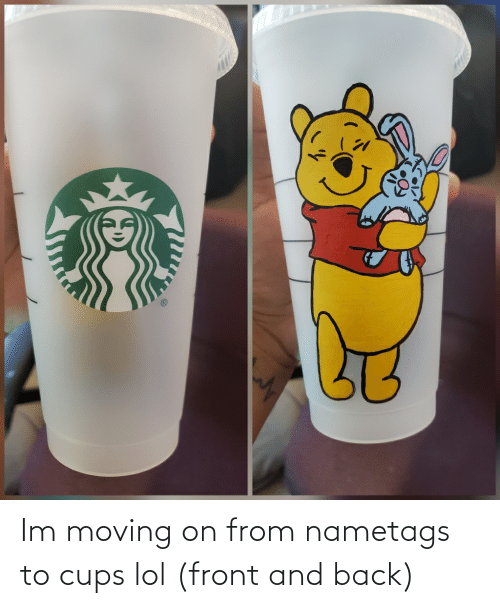 moving on: Im moving on from nametags to cups lol (front and back)
