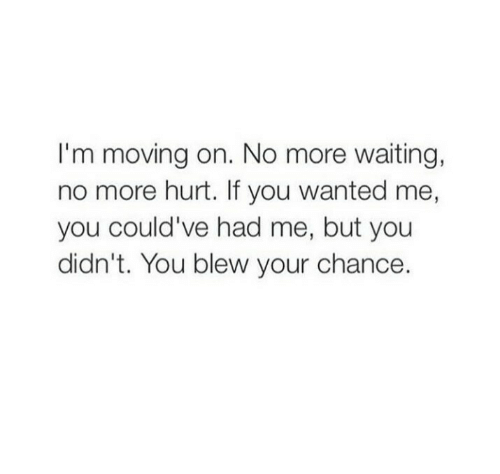 moving on: I'm moving on. No more waiting,  no more hurt. If you wanted me,  you could've had me, but you  didn't. You blew your chance.
