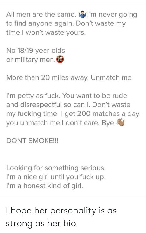 bye: I'm never going  All men are the same.  to find anyone again. Don't waste my  time I won't waste yours.  No 18/19 year olds  or military men. O  More than 20 miles away. Unmatch me  I'm petty as fuck. You want to be rude  and disrespectful so can I. Don't waste  my fucking time I get 200 matches a day  you unmatch me I don't care. Bye  DONT SMOKE!!!  Looking for something serious.  I'm a nice girl until you fuck up.  I'm a honest kind of girl. I hope her personality is as strong as her bio