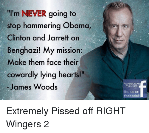 """Facebook, Obama, and Hearts: """"I'm NEVER going to  stop hammering Obama,  Clinton and Jarrett on  Benghazi! My mission:  Make them face their  cowardly lying hearts!""""  James Woods  REPUBLICAN  THINKER  like us on  facebook Extremely Pissed off RIGHT Wingers 2"""